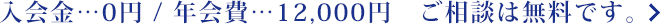 入会金…0円 / 年会費…12,000円 ご相談は無料です。